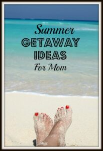 Summer Getaway Ideas For Moms!