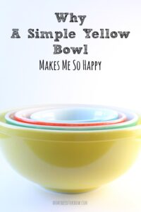 How a Pyrex Yellow Bowl Made Me Incredibly Happy
